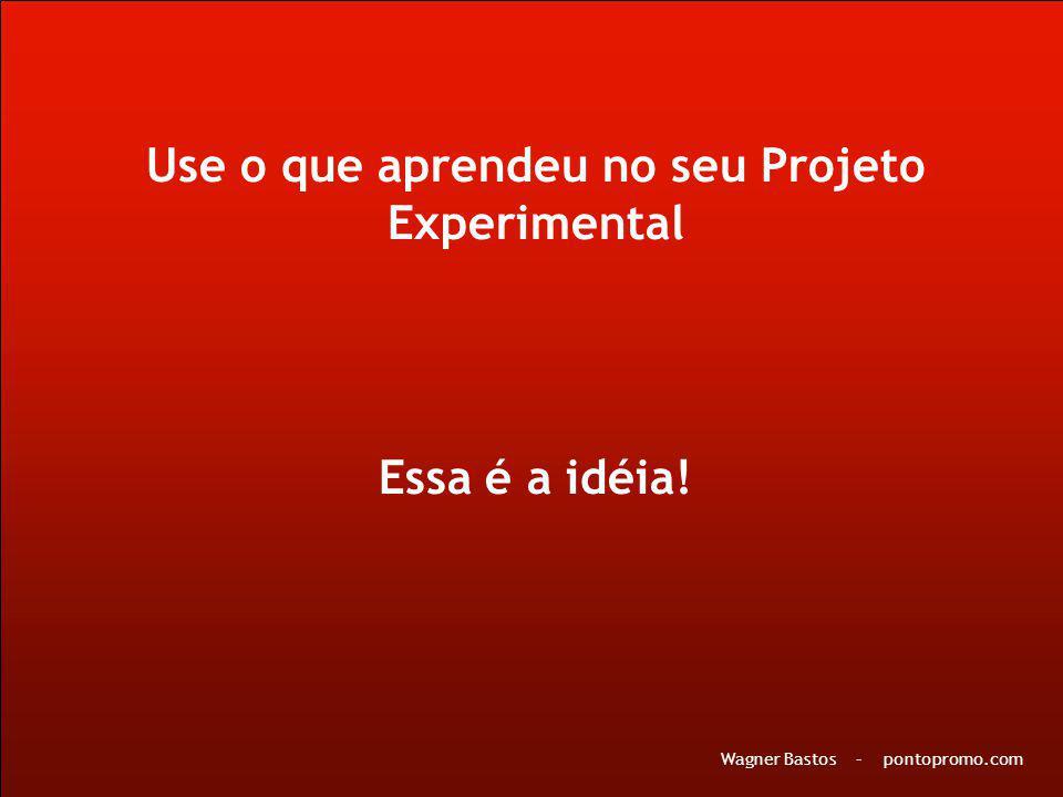 Use o que aprendeu no seu Projeto Experimental Essa é a idéia! Wagner Bastos – pontopromo.com