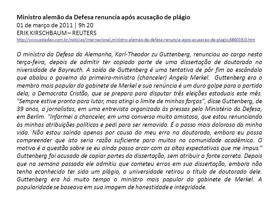 Ministro alemão da Defesa renuncia após acusação de plágio 01 de março de 2011 | 9h 20 ERIK KIRSCHBAUM – REUTERS http://www.estadao.com.br/noticias/internacional,ministro-alemao-da-defesa-renuncia-apos-acusacao-de-plagio,686019,0.htm O ministro da Defesa da Alemanha, Karl-Theodor zu Guttenberg, renunciou ao cargo nesta terça-feira, depois de admitir ter copiado parte de uma dissertação de doutorado na niversidade de Bayreuth.