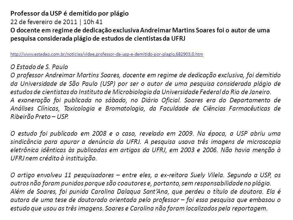 Professor da USP é demitido por plágio 22 de fevereiro de 2011 | 10h 41 O docente em regime de dedicação exclusiva Andreimar Martins Soares foi o autor de uma pesquisa considerada plágio de estudos de cientistas da UFRJ http://www.estadao.com.br/noticias/vidae,professor-da-usp-e-demitido-por-plagio,682903,0.htm O Estado de S.