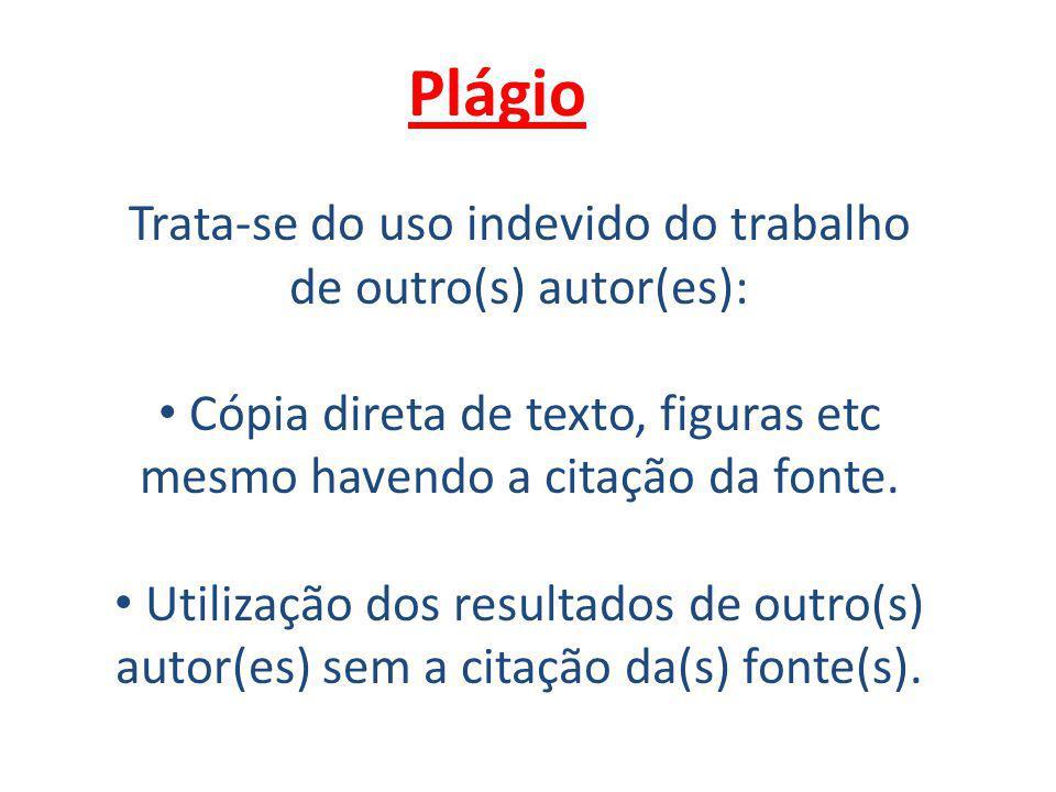 Plágio Trata-se do uso indevido do trabalho de outro(s) autor(es): Cópia direta de texto, figuras etc mesmo havendo a citação da fonte.