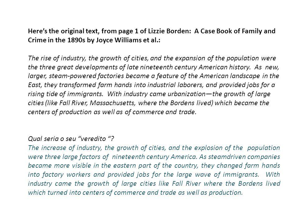 Heres the original text, from page 1 of Lizzie Borden: A Case Book of Family and Crime in the 1890s by Joyce Williams et al.: The rise of industry, the growth of cities, and the expansion of the population were the three great developments of late nineteenth century American history.