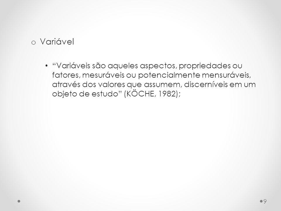 o Variável Variáveis são aqueles aspectos, propriedades ou fatores, mesuráveis ou potencialmente mensuráveis, através dos valores que assumem, discerníveis em um objeto de estudo (KÖCHE, 1982); 9