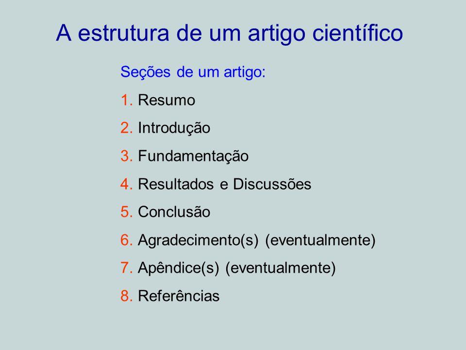 A estrutura de um artigo científico Seções de um artigo: 1.Resumo 2.Introdução 3.Fundamentação 4.Resultados e Discussões 5.Conclusão 6.Agradecimento(s) (eventualmente) 7.Apêndice(s) (eventualmente) 8.Referências