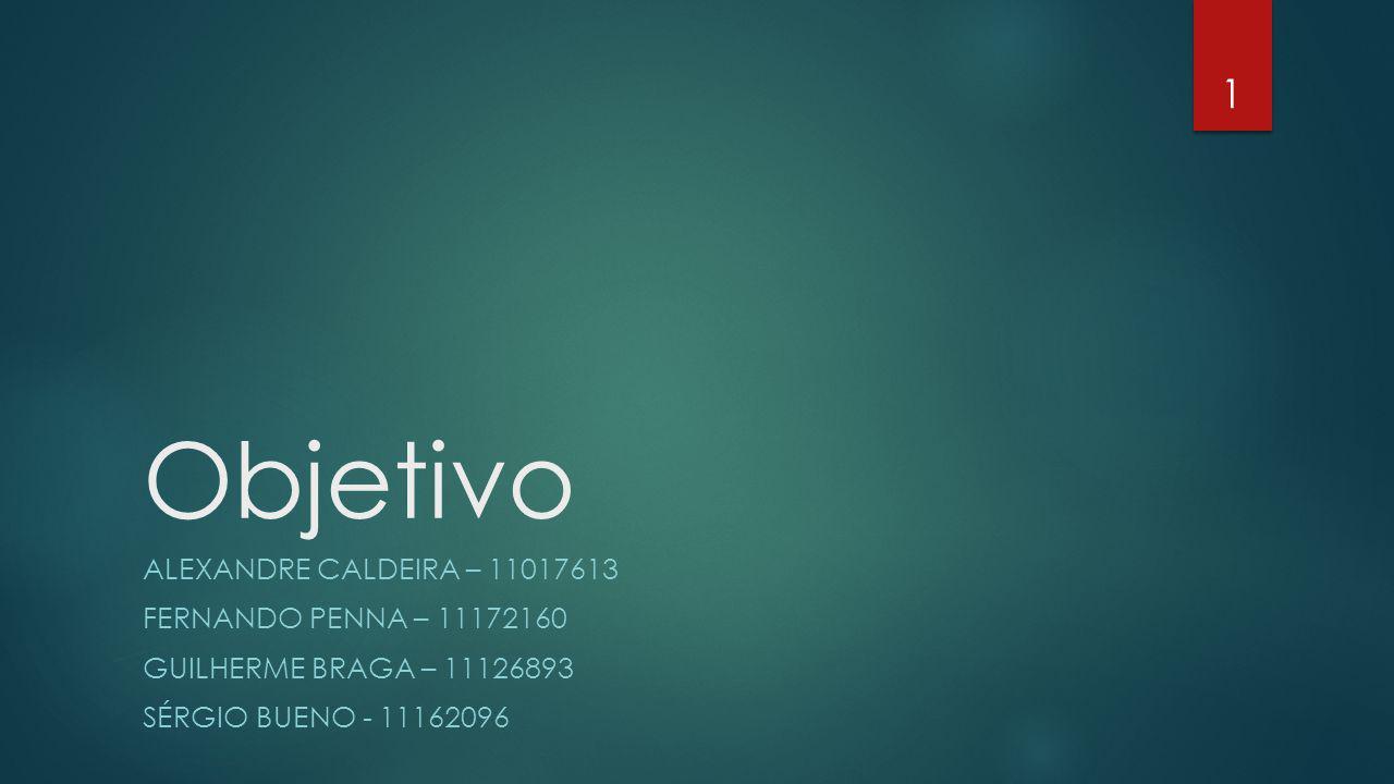 Objetivo ALEXANDRE CALDEIRA – 11017613 FERNANDO PENNA – 11172160 GUILHERME BRAGA – 11126893 SÉRGIO BUENO - 11162096 1