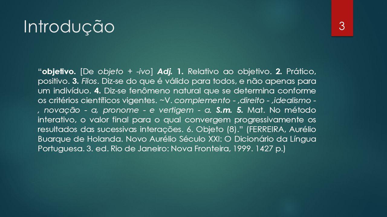 Introdução objetivo. [De objeto + -ivo] Adj. 1. Relativo ao objetivo. 2. Prático, positivo. 3. Filos. Diz-se do que é válido para todos, e não apenas
