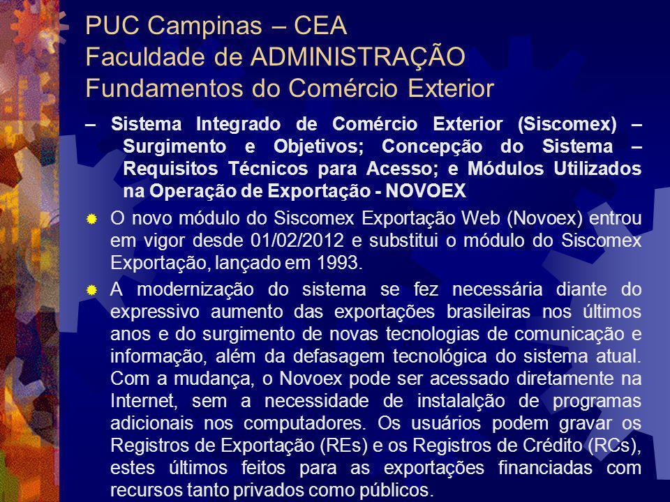 PUC Campinas – CEA Faculdade de ADMINISTRAÇÃO Fundamentos do Comércio Exterior – Sistema Integrado de Comércio Exterior (Siscomex) – Surgimento e Objetivos; Concepção do Sistema – Requisitos Técnicos para Acesso; e Módulos Utilizados na Operação de Exportação - NOVOEX O novo módulo do Siscomex Exportação Web (Novoex) entrou em vigor desde 01/02/2012 e substitui o módulo do Siscomex Exportação, lançado em 1993.