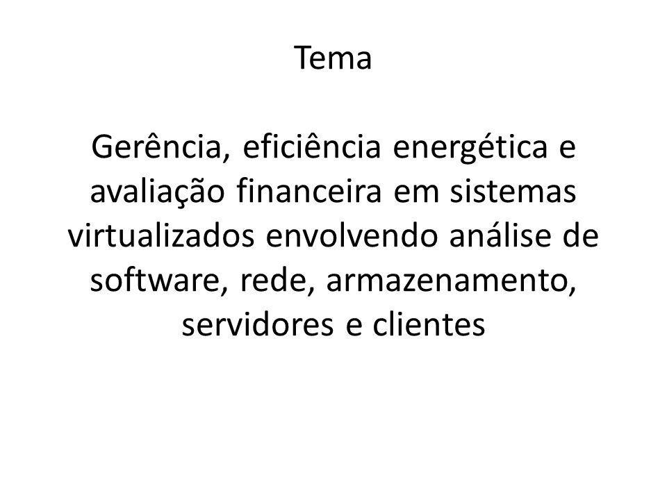 Tema Gerência, eficiência energética e avaliação financeira em sistemas virtualizados envolvendo análise de software, rede, armazenamento, servidores