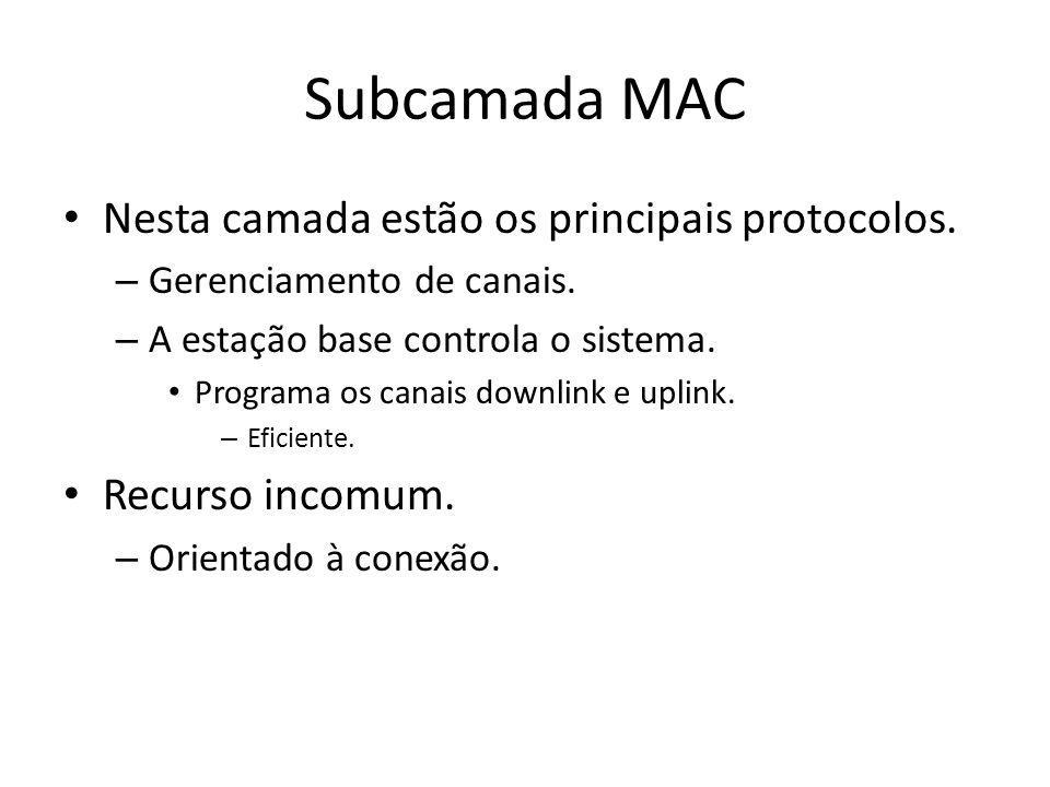 Subcamada MAC Nesta camada estão os principais protocolos. – Gerenciamento de canais. – A estação base controla o sistema. Programa os canais downlink