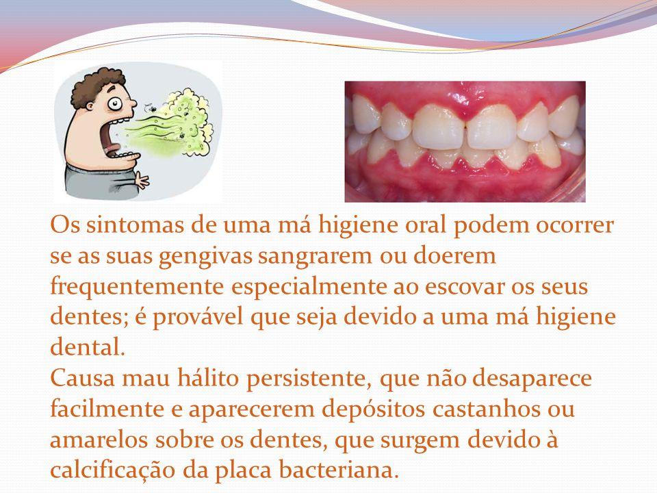 Os sintomas de uma má higiene oral podem ocorrer se as suas gengivas sangrarem ou doerem frequentemente especialmente ao escovar os seus dentes; é pro