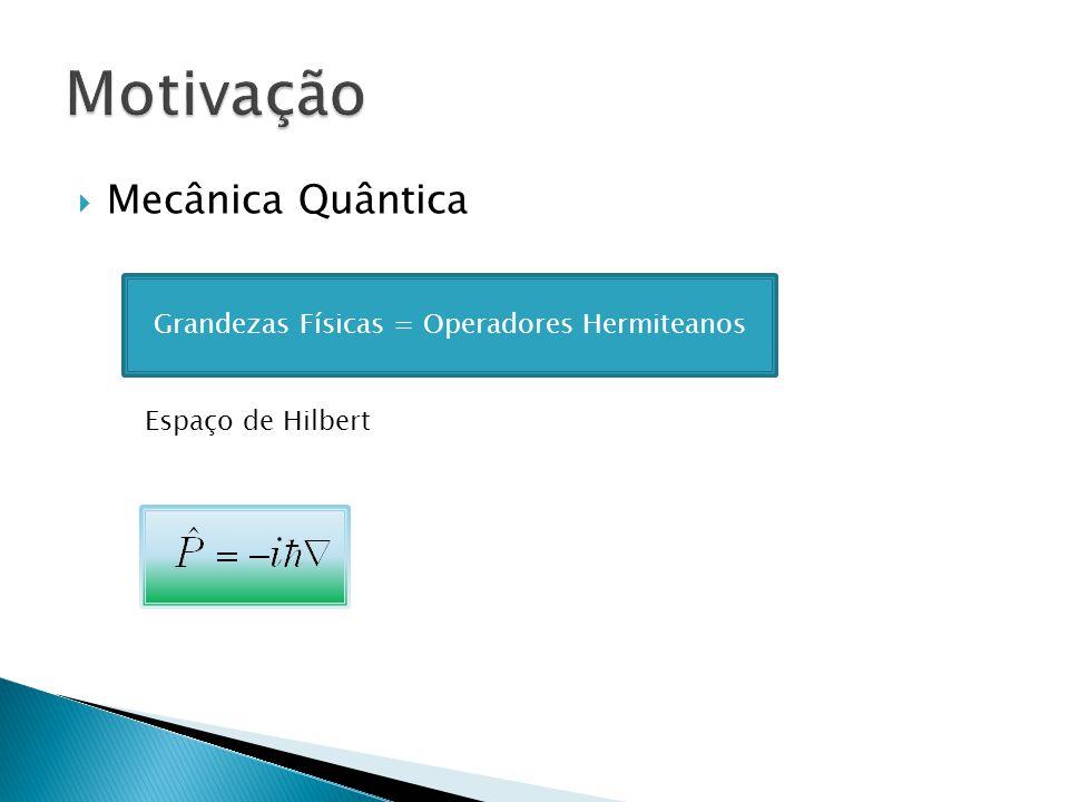 Mecânica Quântica Grandezas Físicas = Operadores Hermiteanos Espaço de Hilbert