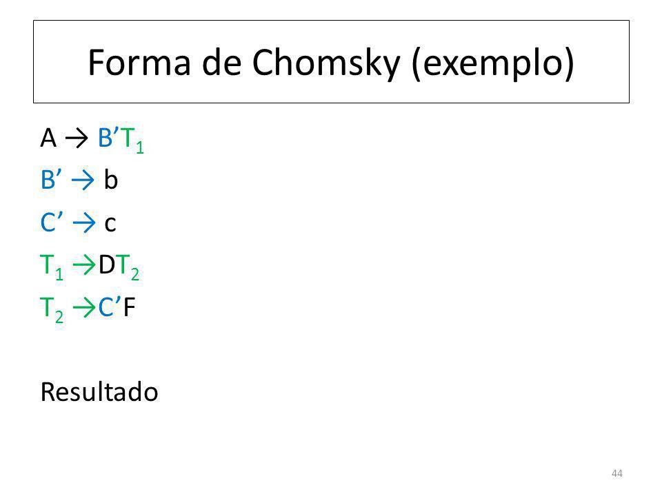 Forma de Chomsky (exemplo) A BT 1 B b C c T 1 DT 2 T 2 CF Resultado 44