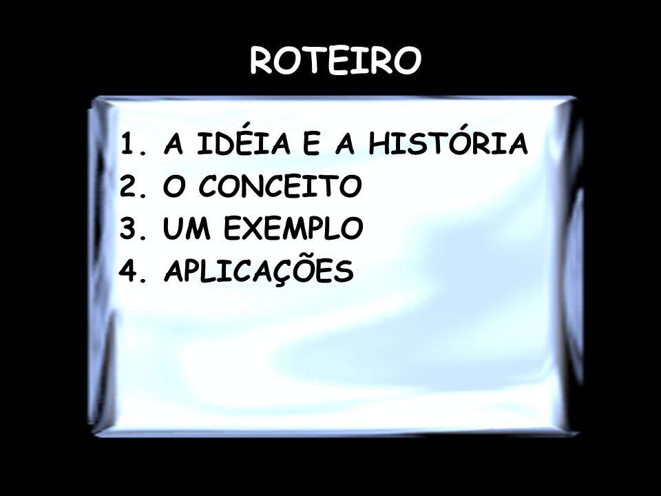 ROTEIRO 1.A IDÉIA E A HISTÓRIA 2.O CONCEITO 3.UM EXEMPLO 4.APLICAÇÕES