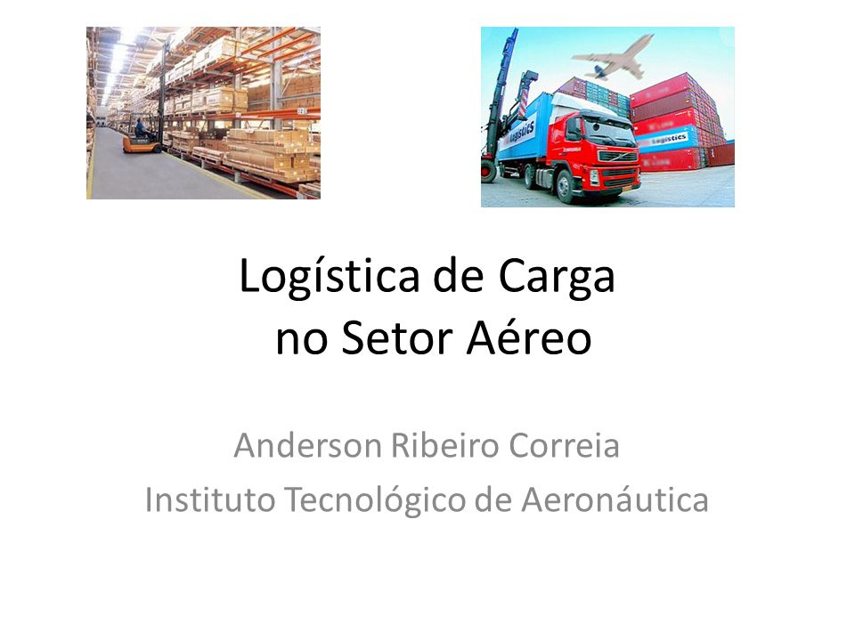 Logística de Carga no Setor Aéreo Anderson Ribeiro Correia Instituto Tecnológico de Aeronáutica