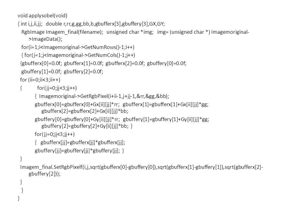 void applysobel(void) { int i,j,ii,jj; double r,rr,g,gg,bb,b,gbufferx[3],gbuffery[3],GX,GY; RgbImage Imagem_final(filename); unsigned char *img; img= (unsigned char *) Imagemoriginal- >ImageData(); for(i=1;i GetNumRows()-1;i++) { for(j=1;j GetNumCols()-1;j++) {gbufferx[0]=0.0f; gbufferx[1]=0.0f; gbufferx[2]=0.0f; gbuffery[0]=0.0f; gbuffery[1]=0.0f; gbuffery[2]=0.0f; for (ii=0;ii<3;ii++) { for(jj=0;jj<3;jj++) { Imagemoriginal->GetRgbPixel(i+ii-1,j+jj-1,&rr,&gg,&bb); gbufferx[0]=gbufferx[0]+Gx[ii][jj]*rr; gbufferx[1]=gbufferx[1]+Gx[ii][jj]*gg; gbufferx[2]=gbufferx[2]+Gx[ii][jj]*bb; gbuffery[0]=gbuffery[0]+Gy[ii][jj]*rr; gbuffery[1]=gbuffery[1]+Gy[ii][jj]*gg; gbuffery[2]=gbuffery[2]+Gy[ii][jj]*bb; } for(jj=0;jj<3;jj++) { gbufferx[jj]=gbufferx[jj]*gbufferx[jj]; gbuffery[jj]=gbuffery[jj]*gbuffery[jj]; } } Imagem_final.SetRgbPixelf(i,j,sqrt(gbufferx[0]-gbuffery[0]),sqrt(gbufferx[1]-gbuffery[1]),sqrt(gbufferx[2]- gbuffery[2])); }