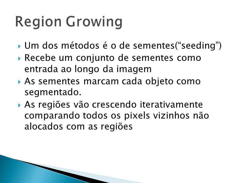 Um dos métodos é o de sementes(seeding) Recebe um conjunto de sementes como entrada ao longo da imagem As sementes marcam cada objeto como segmentado.