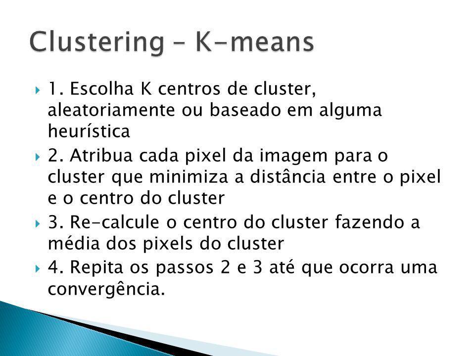 1. Escolha K centros de cluster, aleatoriamente ou baseado em alguma heurística 2. Atribua cada pixel da imagem para o cluster que minimiza a distânci