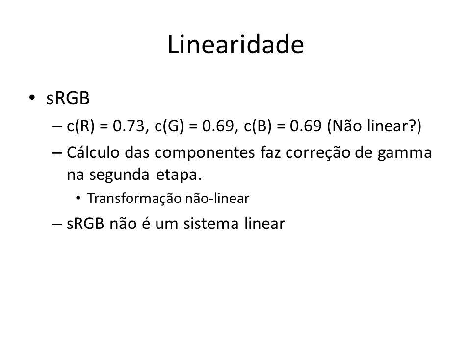Linearidade sRGB – c(R) = 0.73, c(G) = 0.69, c(B) = 0.69 (Não linear?) – Cálculo das componentes faz correção de gamma na segunda etapa. Transformação