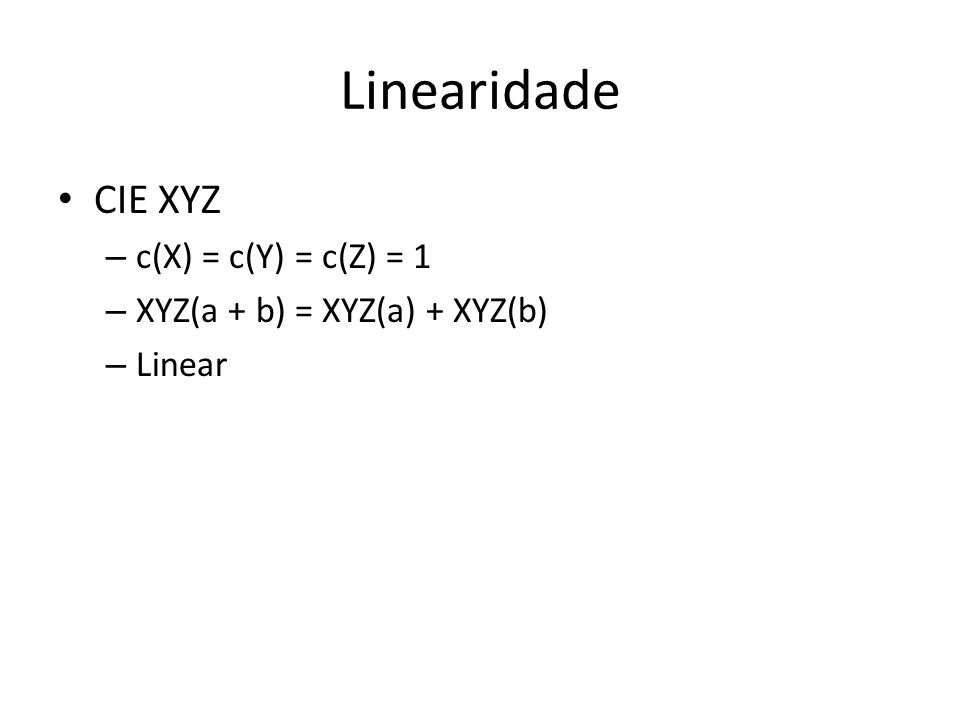 Linearidade CIE XYZ – c(X) = c(Y) = c(Z) = 1 – XYZ(a + b) = XYZ(a) + XYZ(b) – Linear