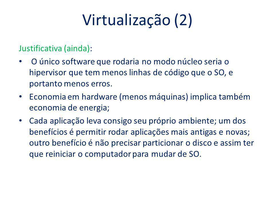 Virtualização (2) Justificativa (ainda): O único software que rodaria no modo núcleo seria o hipervisor que tem menos linhas de código que o SO, e por
