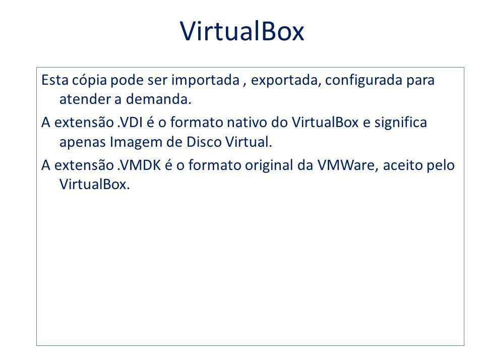 VirtualBox Esta cópia pode ser importada, exportada, configurada para atender a demanda. A extensão.VDI é o formato nativo do VirtualBox e significa a