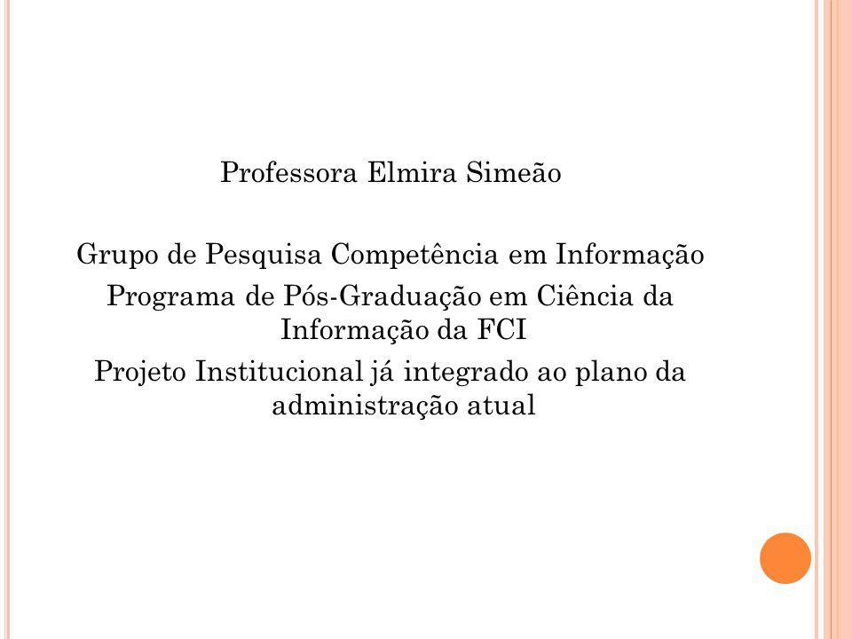 Professora Elmira Simeão Grupo de Pesquisa Competência em Informação Programa de Pós-Graduação em Ciência da Informação da FCI Projeto Institucional já integrado ao plano da administração atual