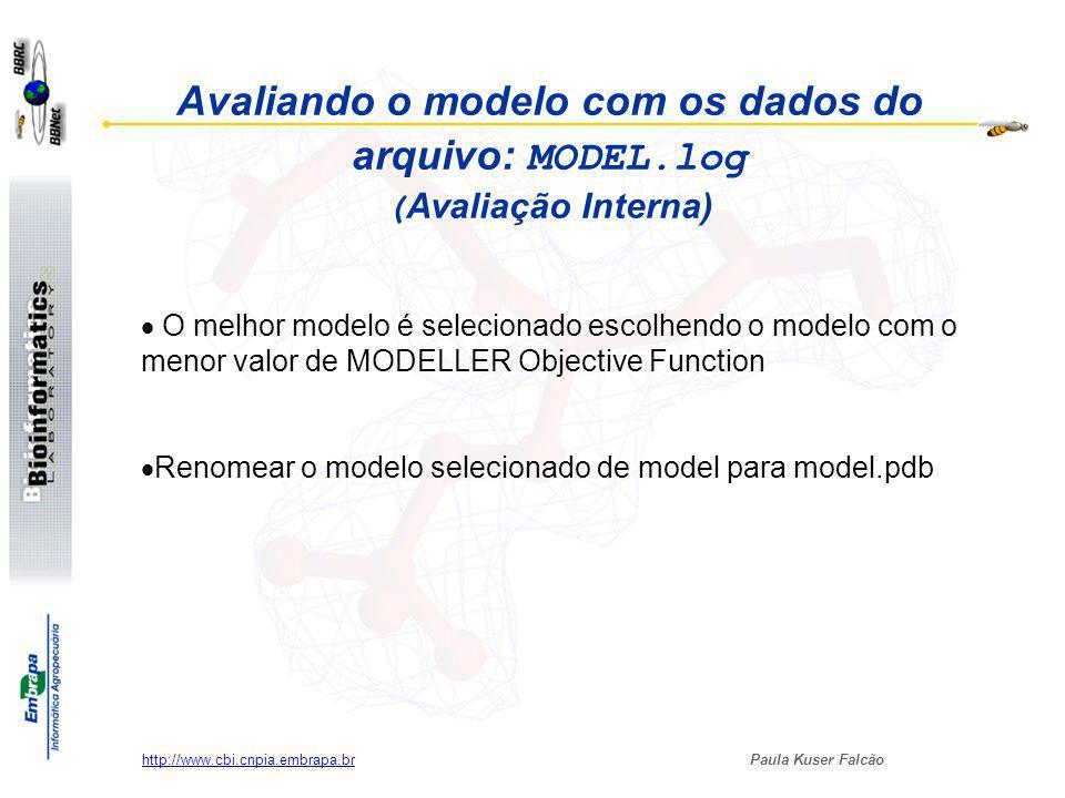 Paula Kuser Falcão http://www.cbi.cnpia.embrapa.br Avaliando o modelo com os dados do arquivo: MODEL.log ( Avaliação Interna) O melhor modelo é selecionado escolhendo o modelo com o menor valor de MODELLER Objective Function Renomear o modelo selecionado de model para model.pdb