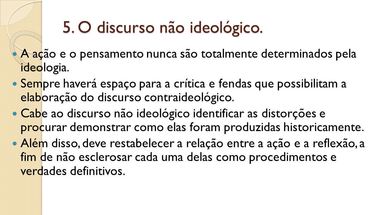 5. O discurso não ideológico. A ação e o pensamento nunca são totalmente determinados pela ideologia. Sempre haverá espaço para a crítica e fendas que