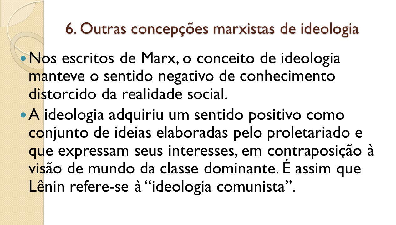 6. Outras concepções marxistas de ideologia Nos escritos de Marx, o conceito de ideologia manteve o sentido negativo de conhecimento distorcido da rea