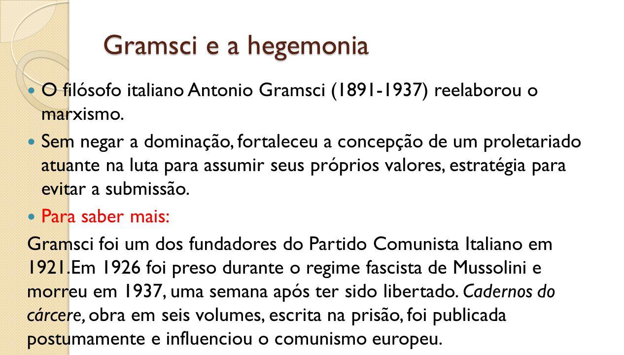 Gramsci e a hegemonia O filósofo italiano Antonio Gramsci (1891-1937) reelaborou o marxismo. Sem negar a dominação, fortaleceu a concepção de um prole
