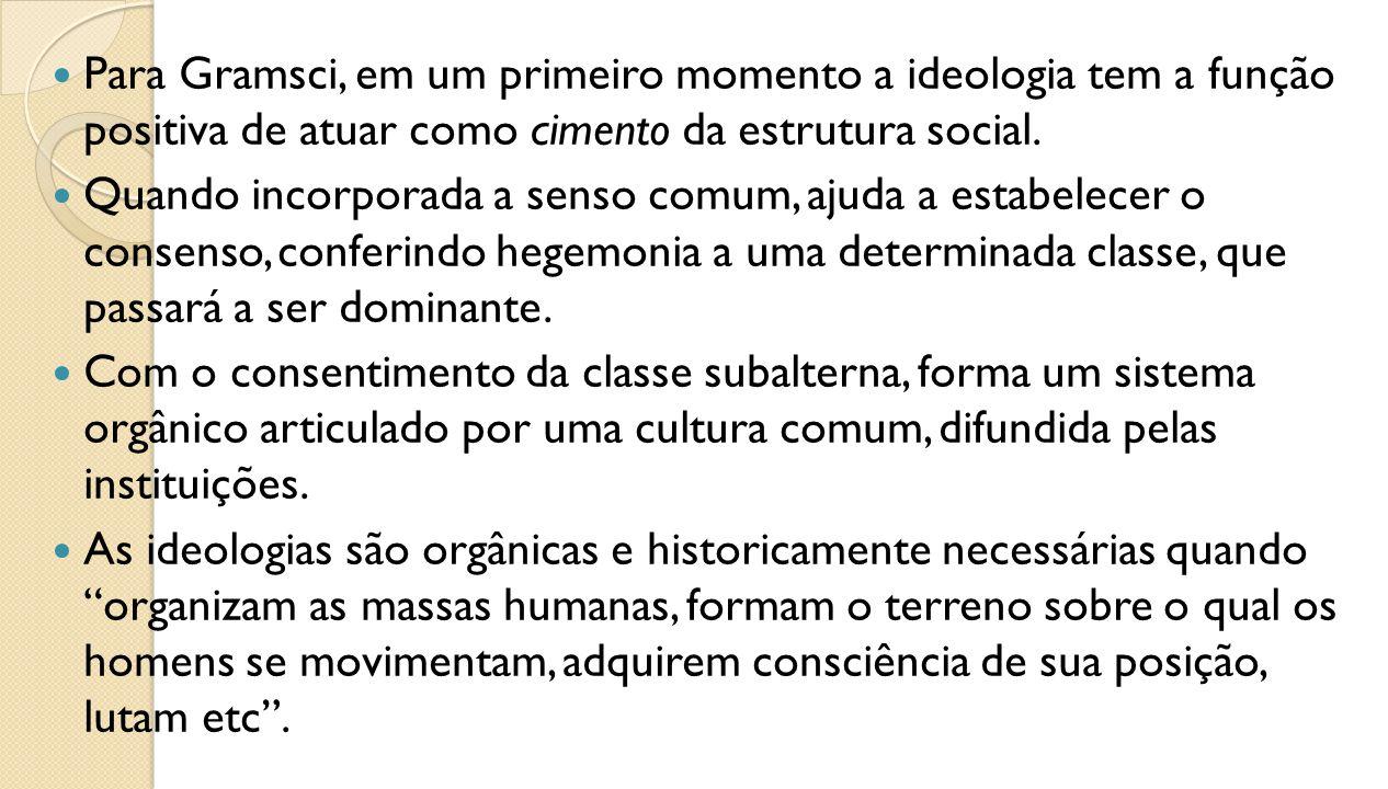 Para Gramsci, em um primeiro momento a ideologia tem a função positiva de atuar como cimento da estrutura social. Quando incorporada a senso comum, aj