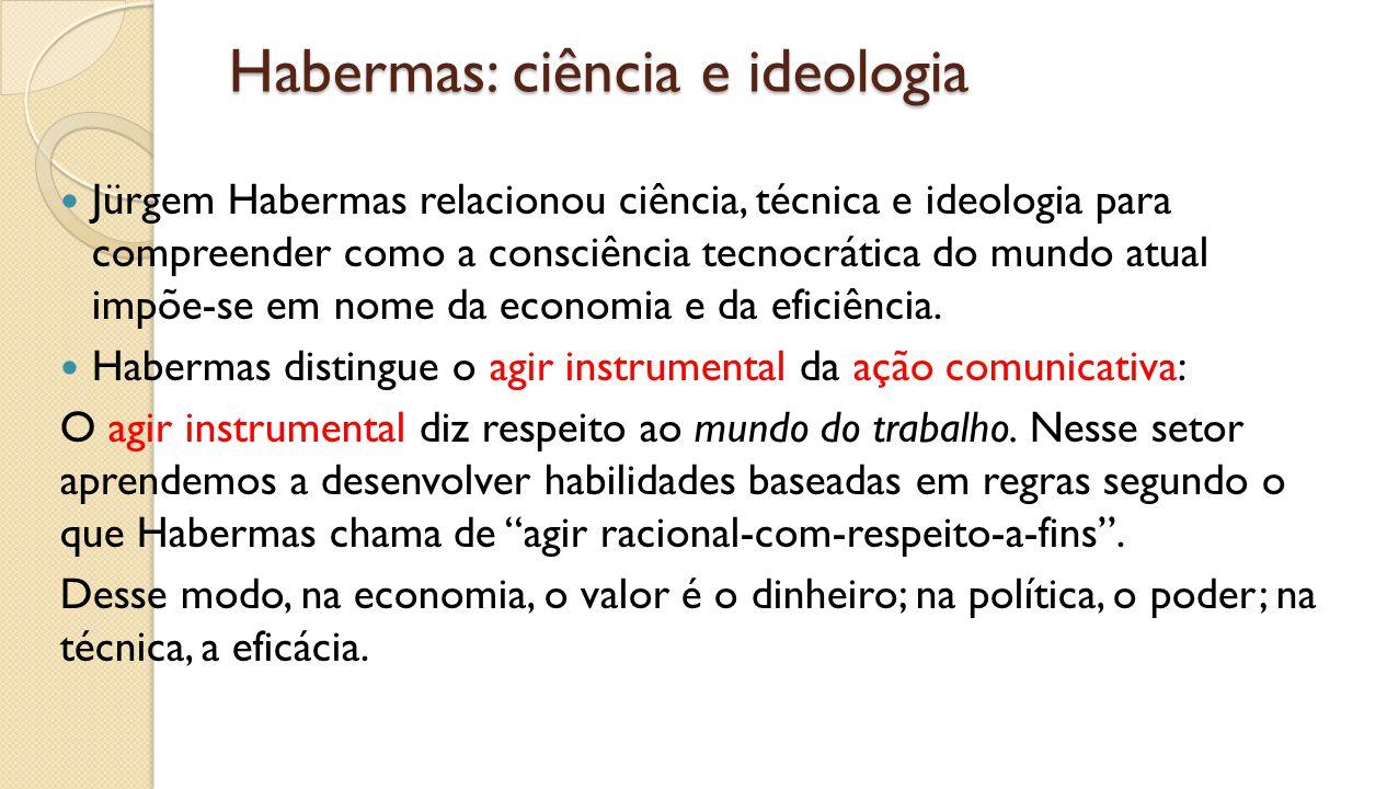 Habermas: ciência e ideologia Jürgem Habermas relacionou ciência, técnica e ideologia para compreender como a consciência tecnocrática do mundo atual impõe-se em nome da economia e da eficiência.