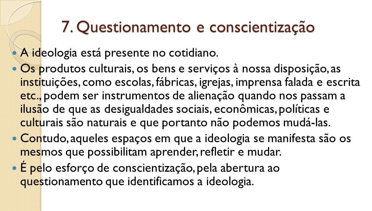 7. Questionamento e conscientização A ideologia está presente no cotidiano. Os produtos culturais, os bens e serviços à nossa disposição, as instituiç