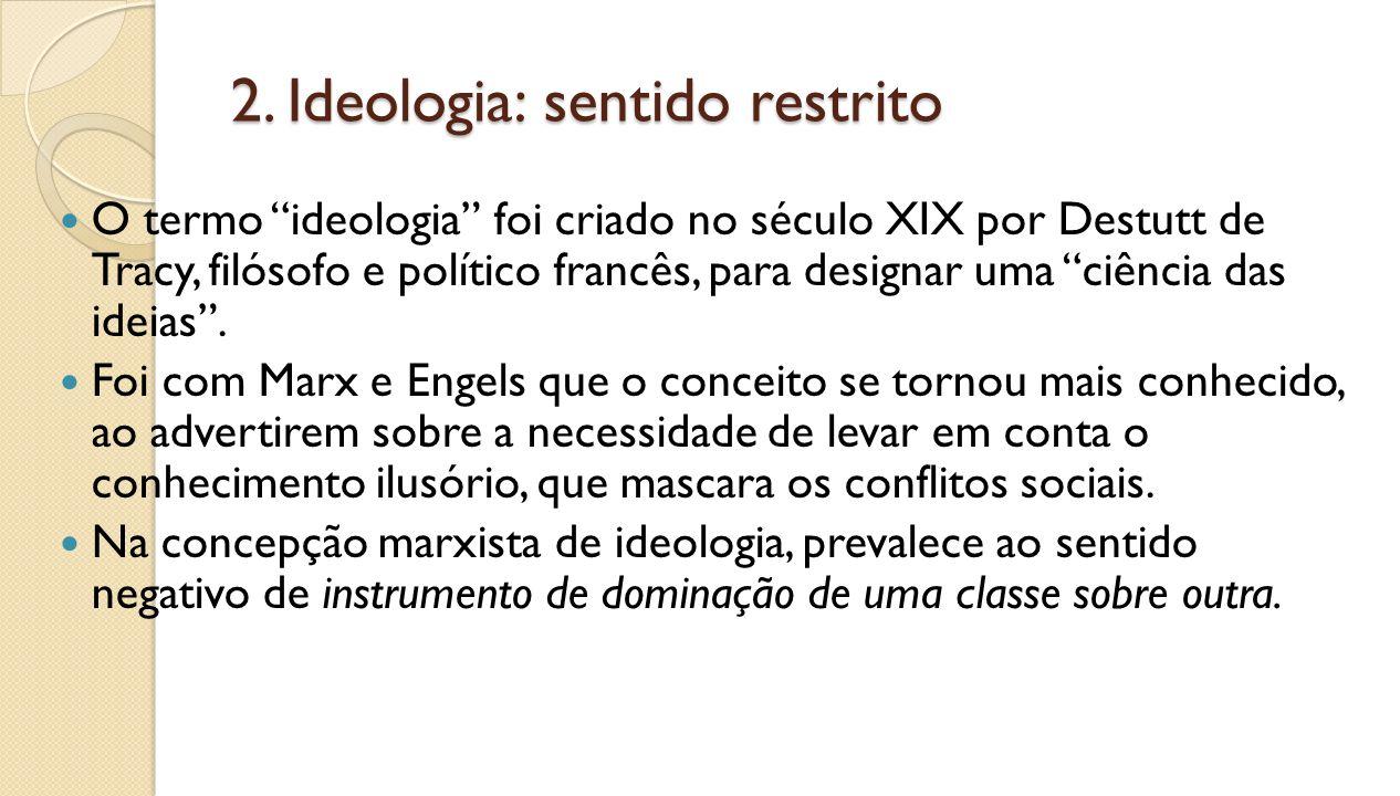 2. Ideologia: sentido restrito O termo ideologia foi criado no século XIX por Destutt de Tracy, filósofo e político francês, para designar uma ciência