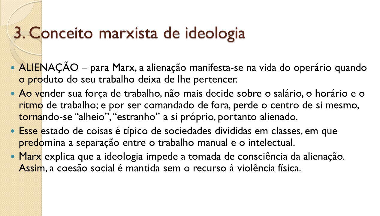 3. Conceito marxista de ideologia ALIENAÇÃO – para Marx, a alienação manifesta-se na vida do operário quando o produto do seu trabalho deixa de lhe pe