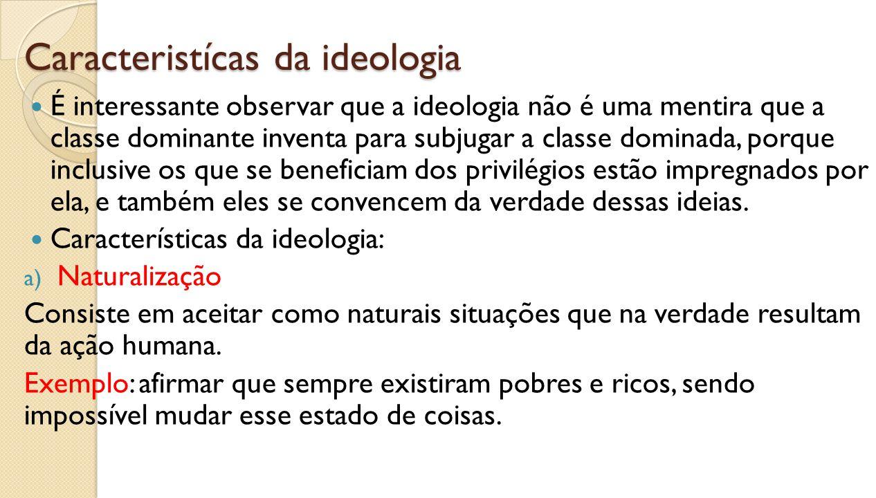 Caracteristícas da ideologia É interessante observar que a ideologia não é uma mentira que a classe dominante inventa para subjugar a classe dominada,