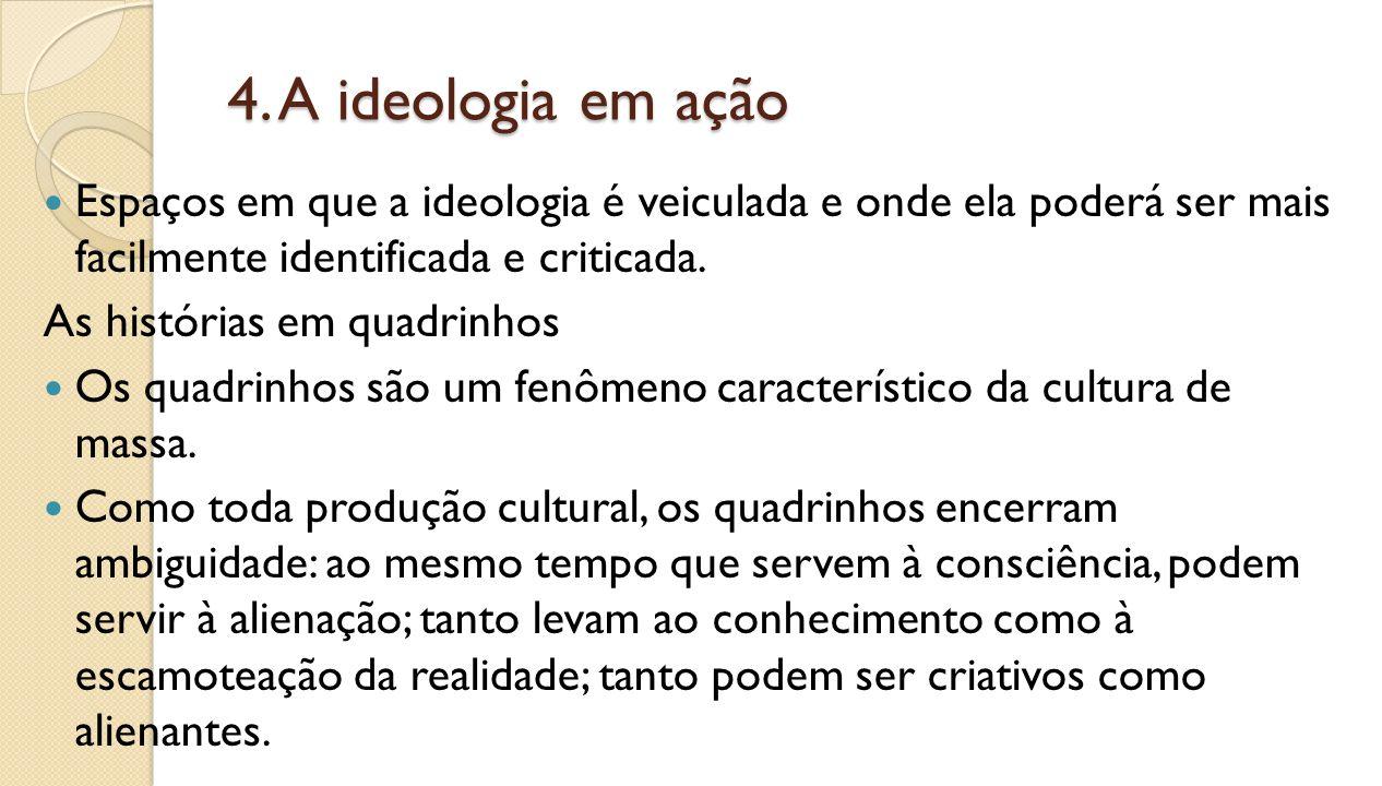 4. A ideologia em ação Espaços em que a ideologia é veiculada e onde ela poderá ser mais facilmente identificada e criticada. As histórias em quadrinh