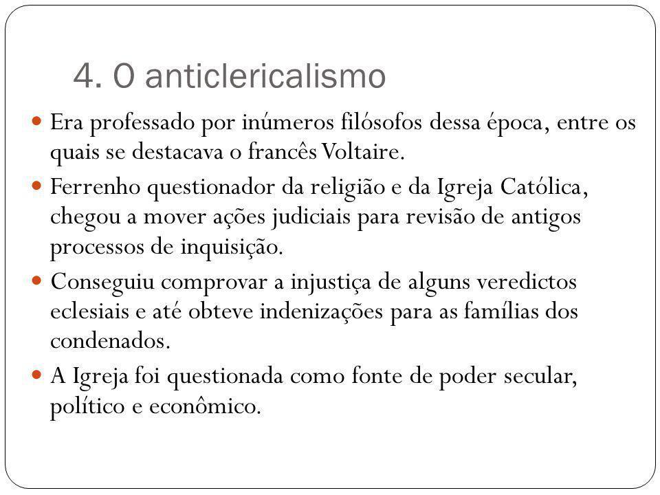 4. O anticlericalismo Era professado por inúmeros filósofos dessa época, entre os quais se destacava o francês Voltaire. Ferrenho questionador da reli