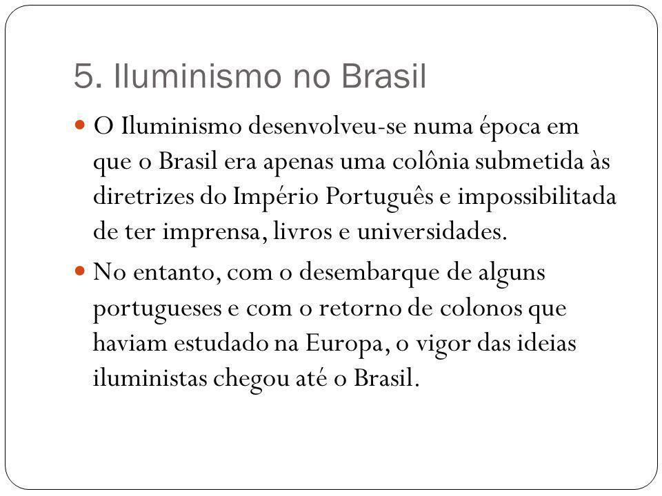 5. Iluminismo no Brasil O Iluminismo desenvolveu-se numa época em que o Brasil era apenas uma colônia submetida às diretrizes do Império Português e i