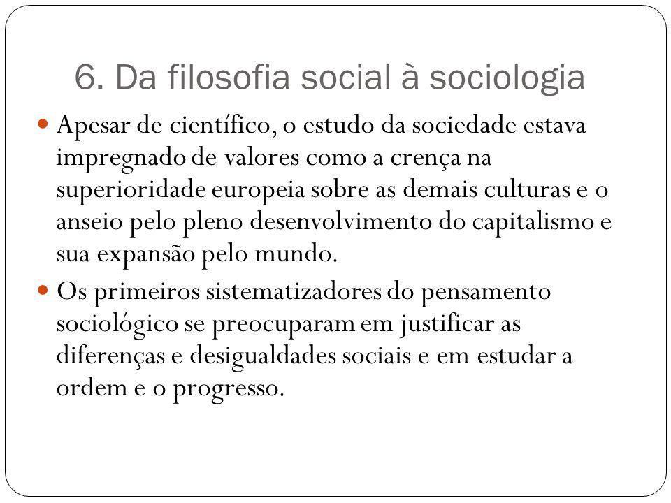 6. Da filosofia social à sociologia Apesar de científico, o estudo da sociedade estava impregnado de valores como a crença na superioridade europeia s
