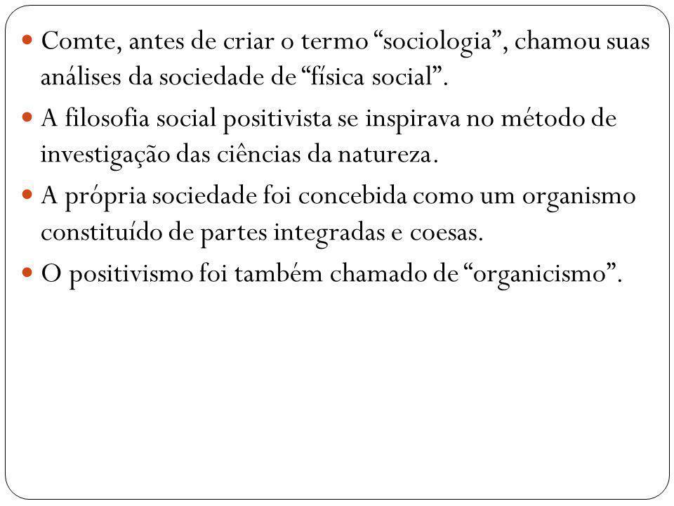 Comte, antes de criar o termo sociologia, chamou suas análises da sociedade de física social. A filosofia social positivista se inspirava no método de
