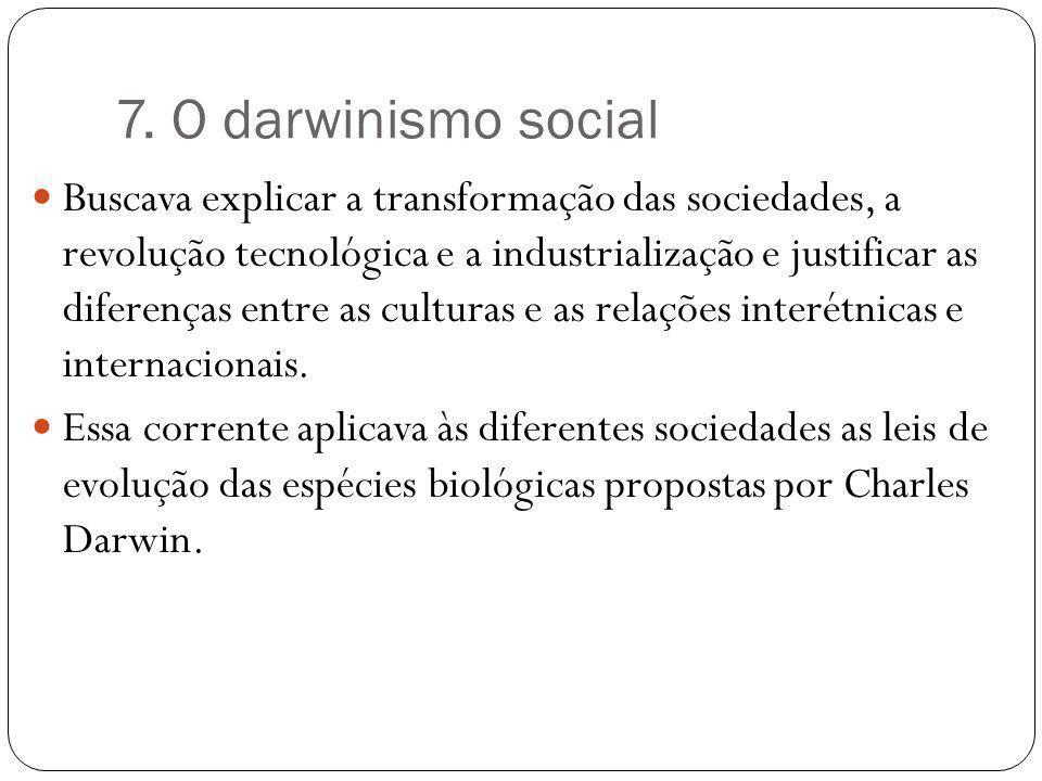 7. O darwinismo social Buscava explicar a transformação das sociedades, a revolução tecnológica e a industrialização e justificar as diferenças entre