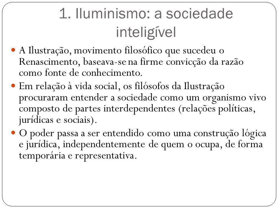 1. Iluminismo: a sociedade inteligível A Ilustração, movimento filosófico que sucedeu o Renascimento, baseava-se na firme convicção da razão como font