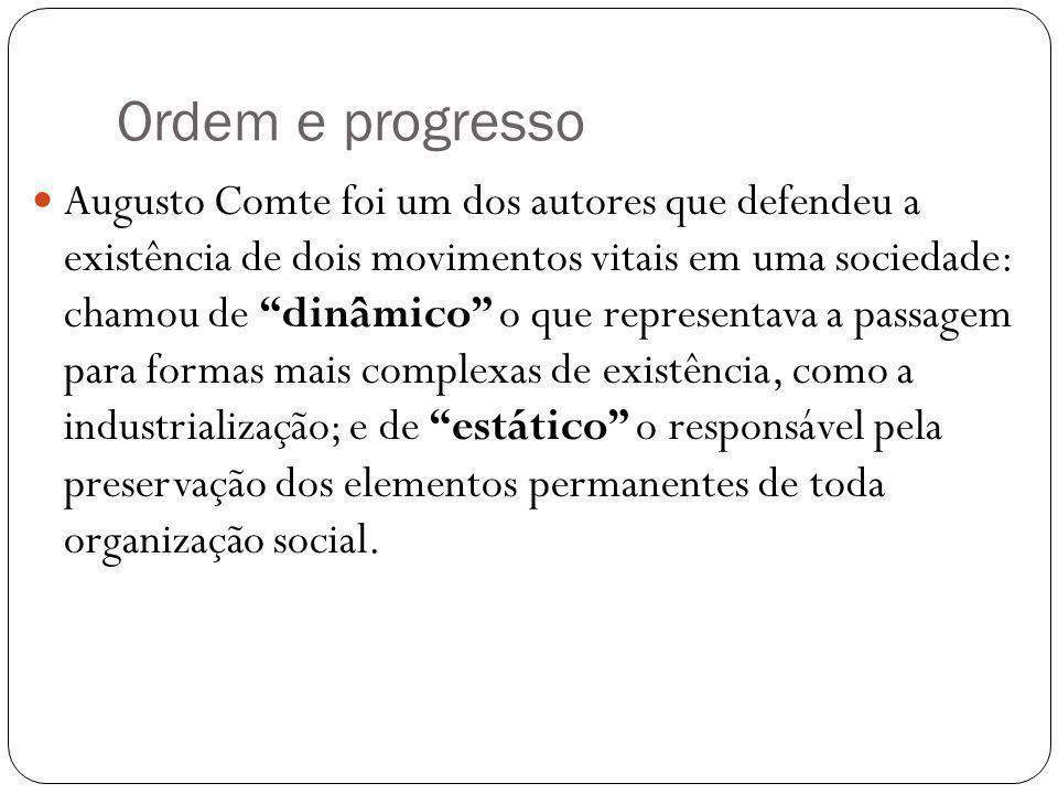 Ordem e progresso Augusto Comte foi um dos autores que defendeu a existência de dois movimentos vitais em uma sociedade: chamou de dinâmico o que repr