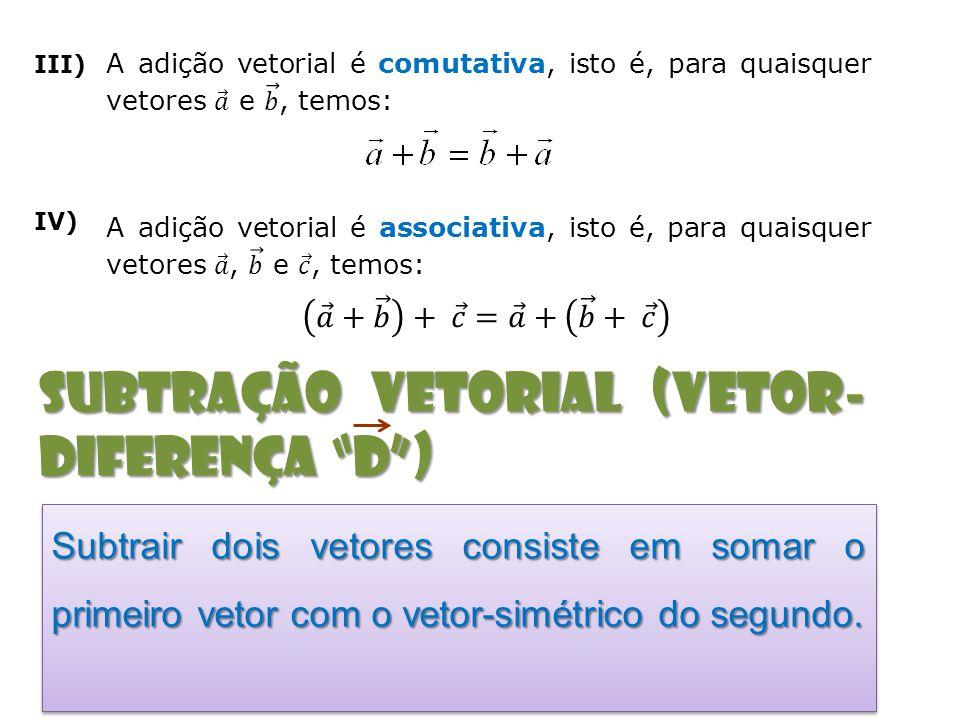 III) IV) subtração vetorial (Vetor- diferença D) Subtrair dois vetores consiste em somar o primeiro vetor com o vetor-simétrico do segundo.
