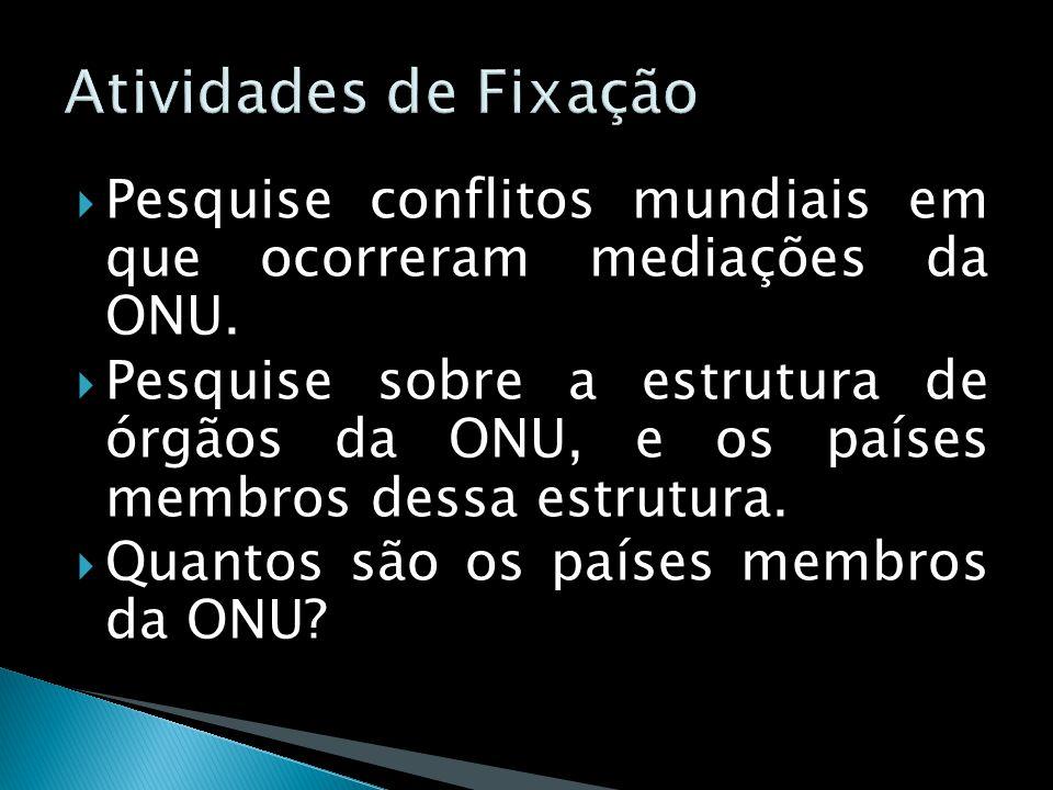 Pesquise conflitos mundiais em que ocorreram mediações da ONU. Pesquise sobre a estrutura de órgãos da ONU, e os países membros dessa estrutura. Quant