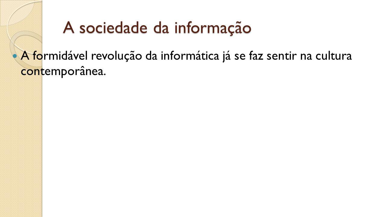 A sociedade da informação A formidável revolução da informática já se faz sentir na cultura contemporânea.