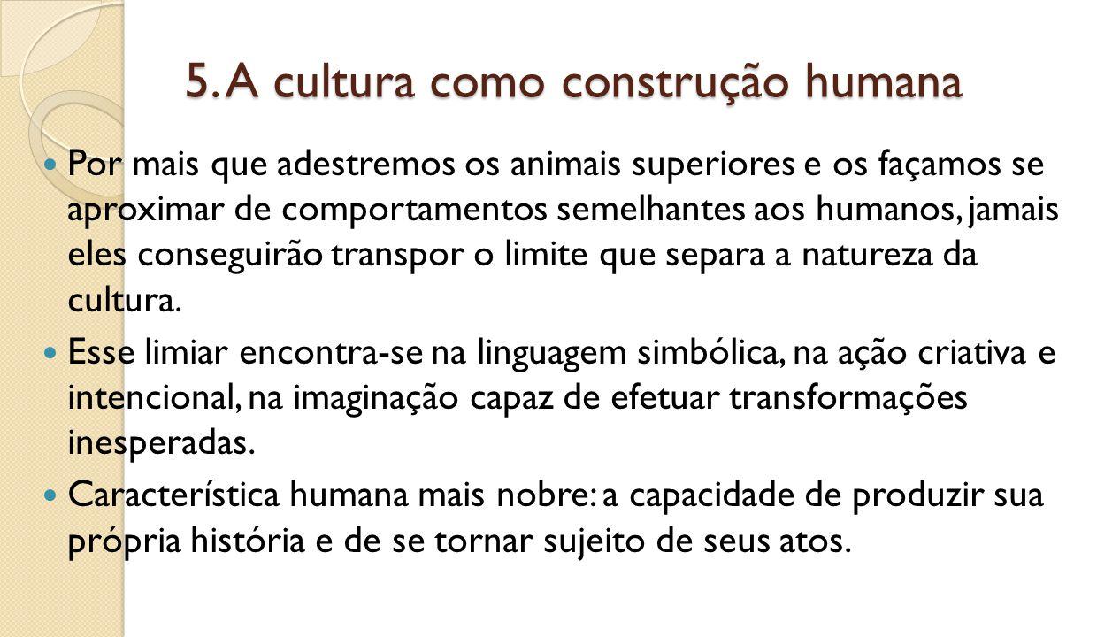5. A cultura como construção humana Por mais que adestremos os animais superiores e os façamos se aproximar de comportamentos semelhantes aos humanos,