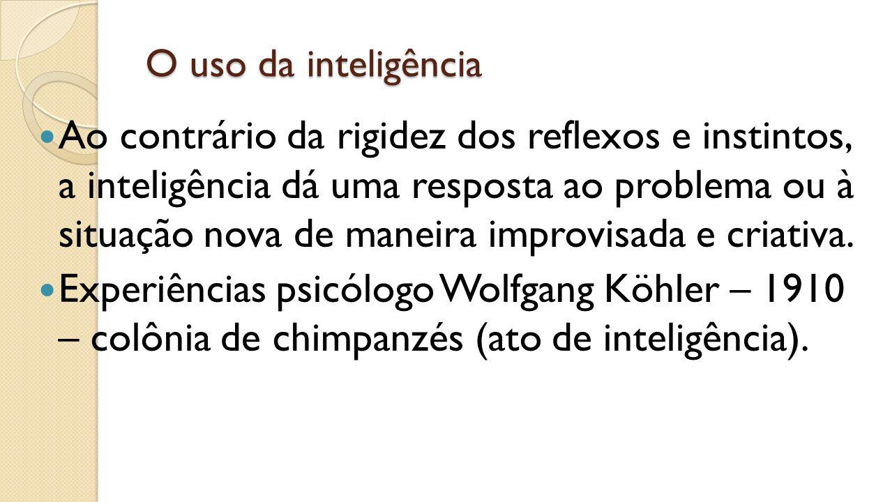 O uso da inteligência Ao contrário da rigidez dos reflexos e instintos, a inteligência dá uma resposta ao problema ou à situação nova de maneira impro