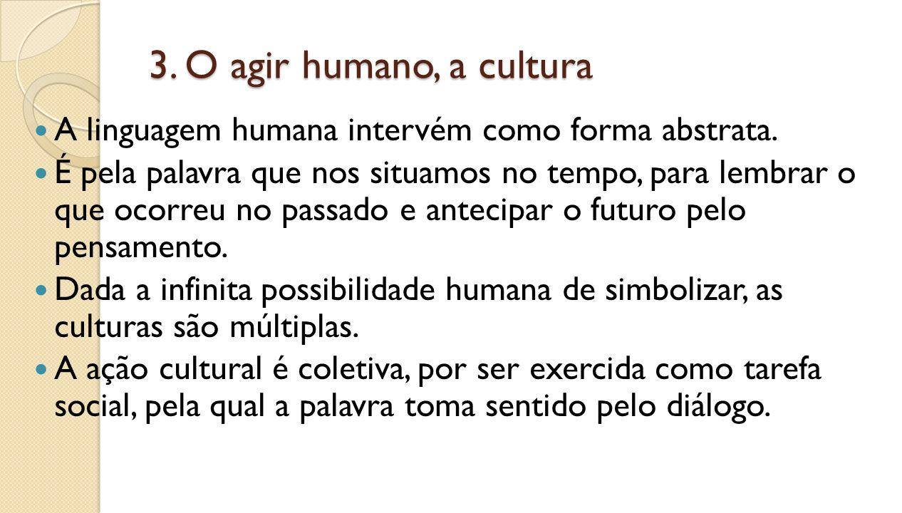 3. O agir humano, a cultura A linguagem humana intervém como forma abstrata. É pela palavra que nos situamos no tempo, para lembrar o que ocorreu no p