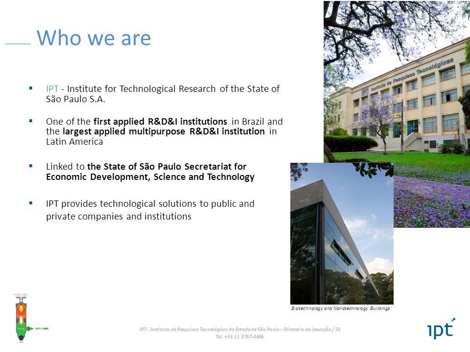 IPT - Instituto de Pesquisas Tecnológicas do Estado de São Paulo – Diretoria de inovação / DI Tel: +55 11 3767-4466 Who we are IPT - Institute for Technological Research of the State of São Paulo S.A.